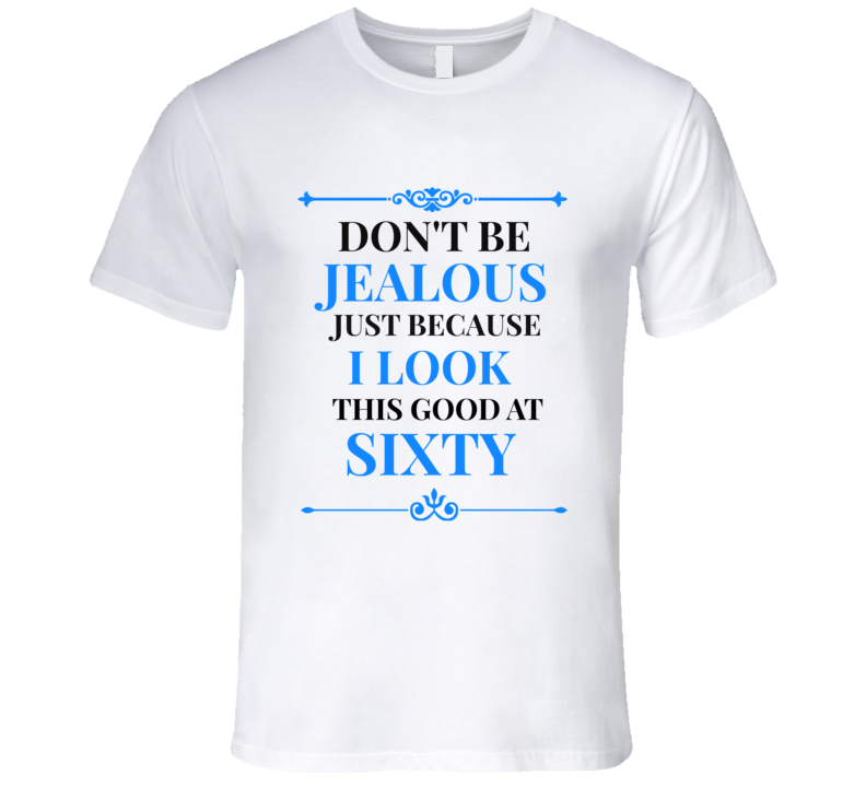 Don't Be Jealous I Look Good At 60 Mens Novelty T-Shirt