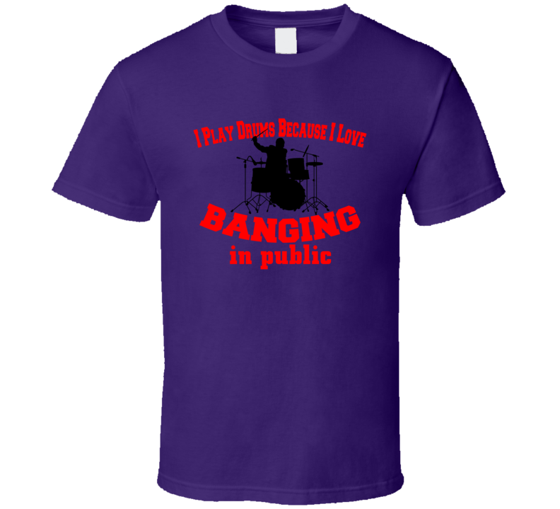 I Play Drums Because I Like Banging In Public Funny T-Shirt Novelty Rock Music Tee