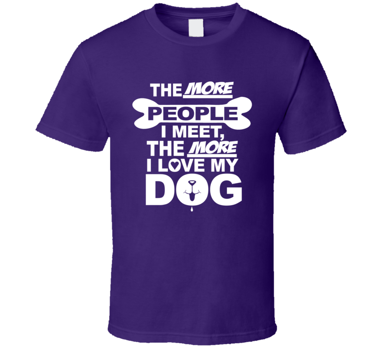 The More People I Meet The More I Love My Dog Funny T-Shirt Novelty Gift Shirt
