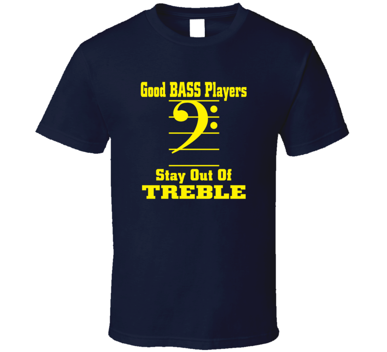 Good Bass Players Stay Out Of Treble T-Shirt Novelty Fashion Rock Band Gift Tee