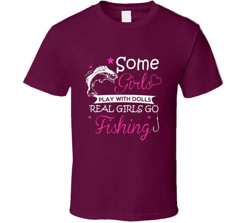 Some Girls Play With Dolls Real Girls Go Fishing T-Shirt Outdoor Sporting Tee Shirt