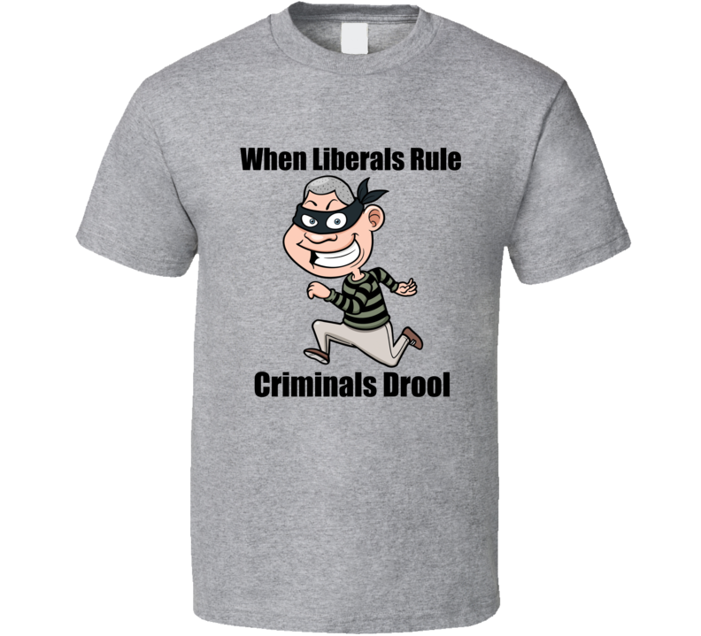When Liberals Rule Criminals Drool Political T-Shirt A Great Novelty Gift Tee