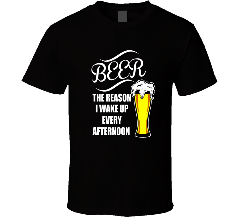 Beer The Reason I Wake Up Every Afternoon Funny T-Shirt Great Novelty Party Gift