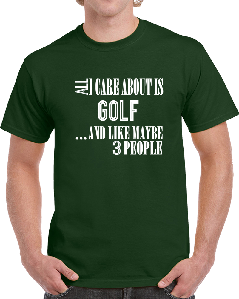 All I Care About Is Golf And Like Maybe 3 People Funny T Shirt Novelty Gift Tee
