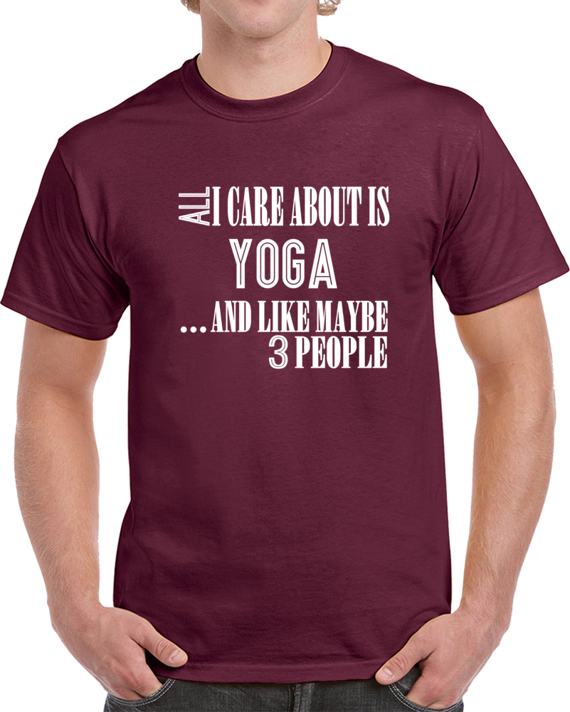 All I Care About Is Yoga And Like Maybe 3 People Funny T Shirt Novelty Gift Tee