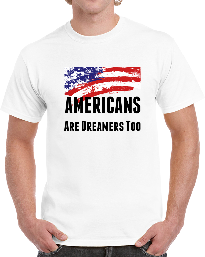 Americans Are Dreamers Too T Shirt Usa Patriotic Support Gift Daca Maga Tee