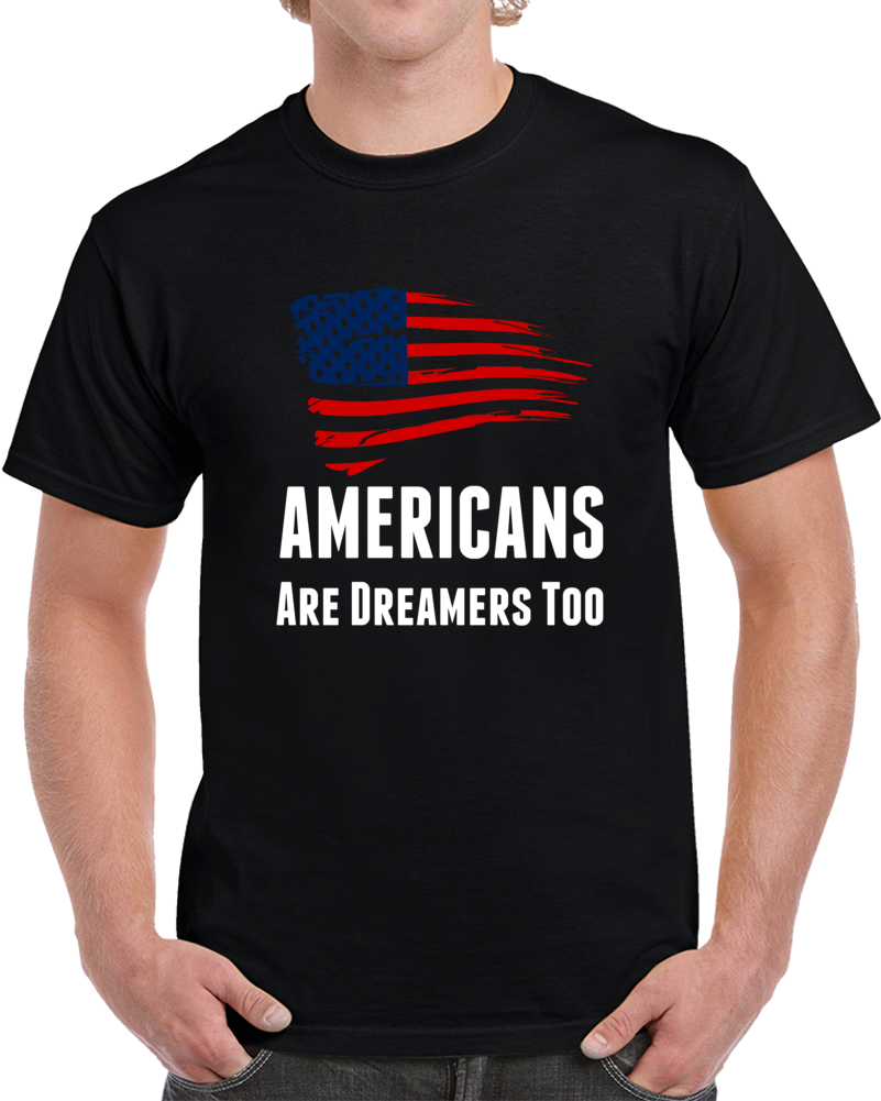 Americans Are Dreamers Too Usa T Shirt Patriotic Support Gift Daca Maga Top Tee