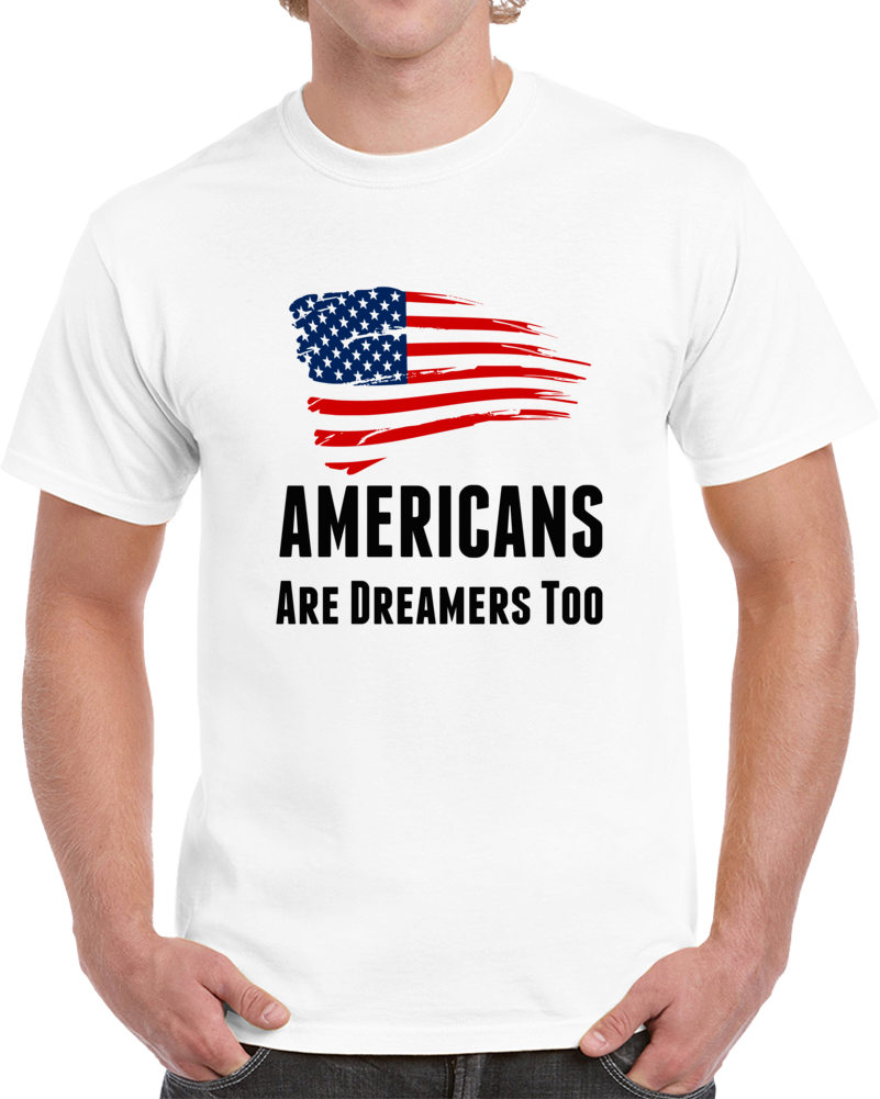 Americans Are Dreamers Too Usa T Shirt Patriotic Support Gift Daca Maga Tee Top