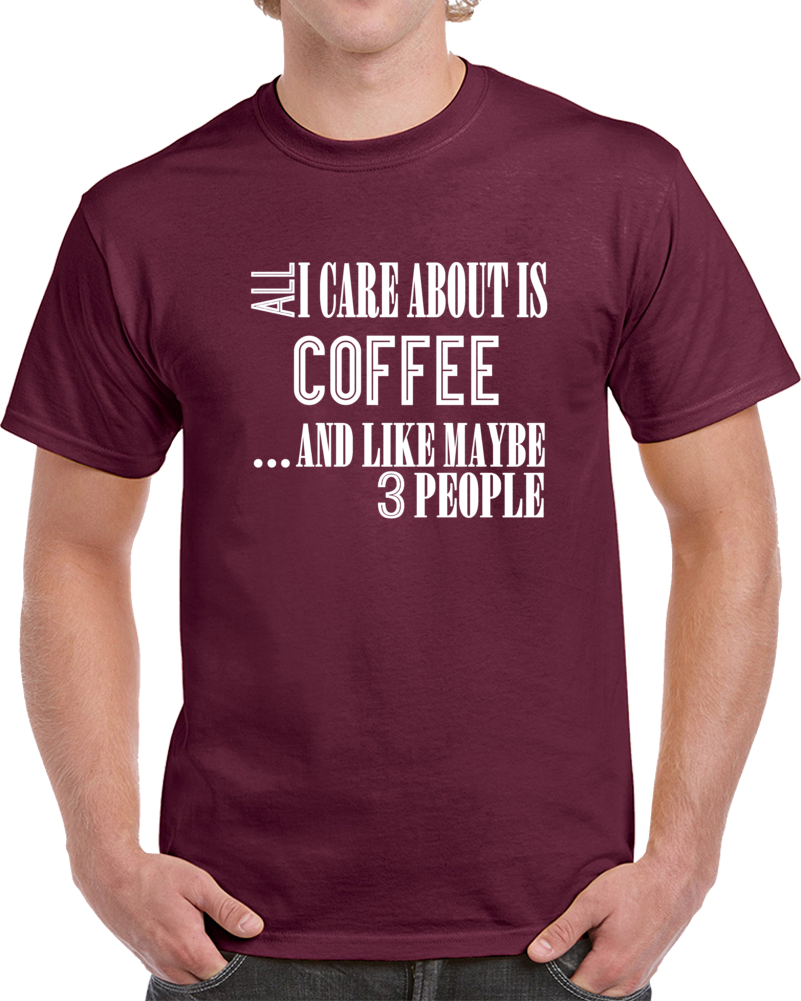 All I Care About Is Coffee And Like Maybe 3 People Funny T Shirt Novelty Gift