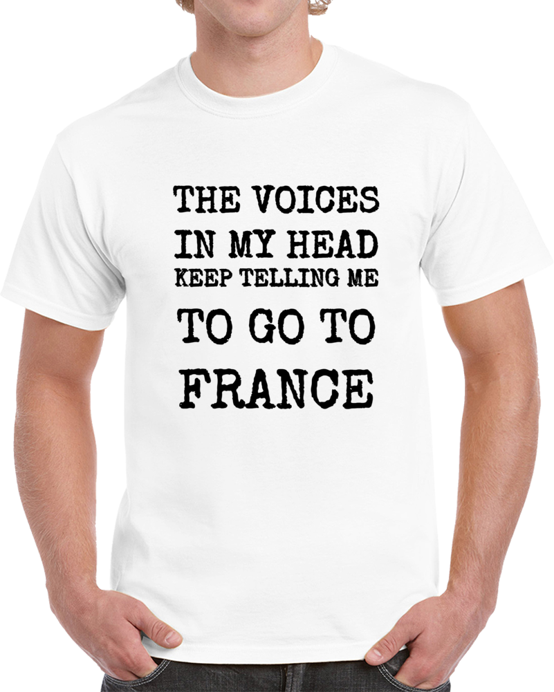 The Voices In My Head Keep Telling Me To Go To France New Novelty Travel T-Shirt