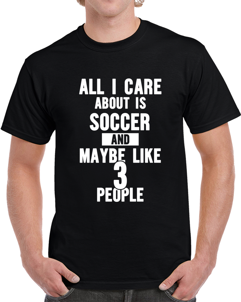 All I Care About Is Soccer And Like Maybe 3 People Funny T-shirt Novelty Gift T