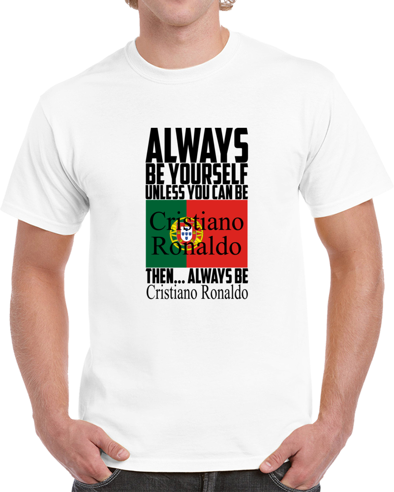 Always Be Yourself Unless You Can Be Cristiano Ronaldo Tee Portugal Soccer Fan T Shirt