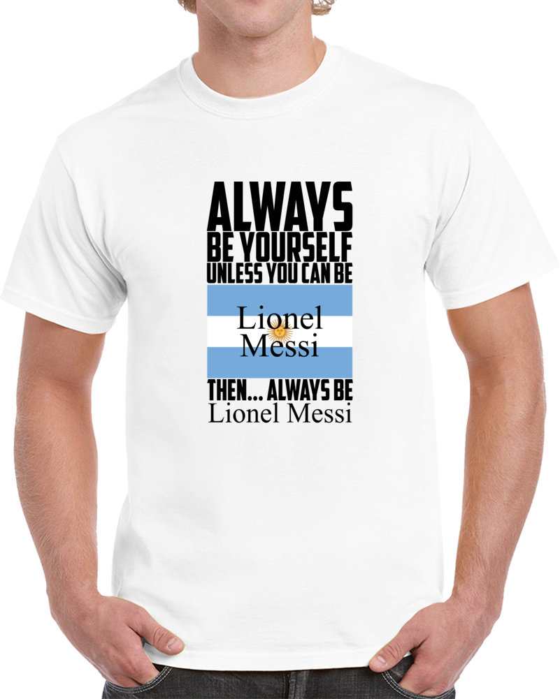 Always Be Yourself Unless You Can Be Lionel Messi Tee Argentina Soccer Fan Tee T Shirt