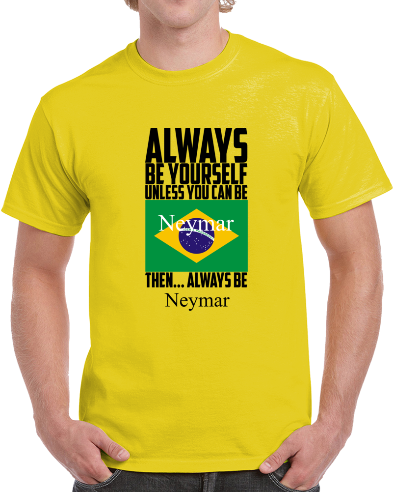 Always Be Yourself Unless You Can Be Neymar Da Silva Santos Tee Brazil Soccer T T Shirt