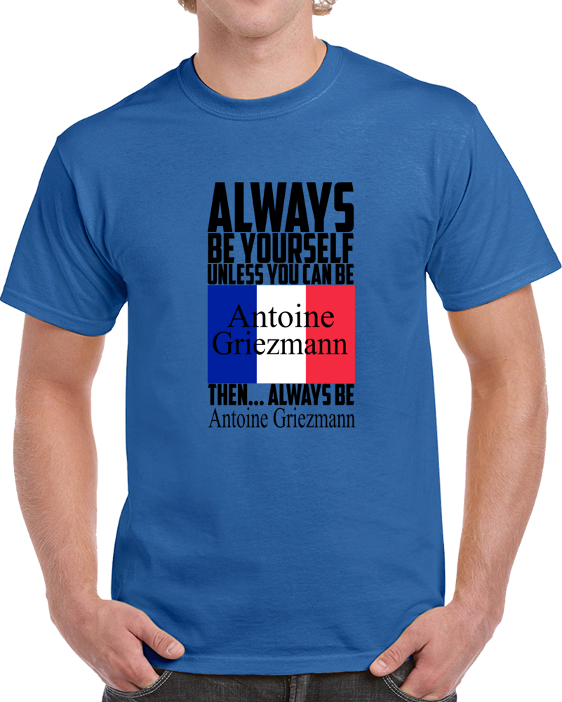 Always Be Yourself Unless You Can Be Antoine Griezmann T-Shirt France Soccer Fan