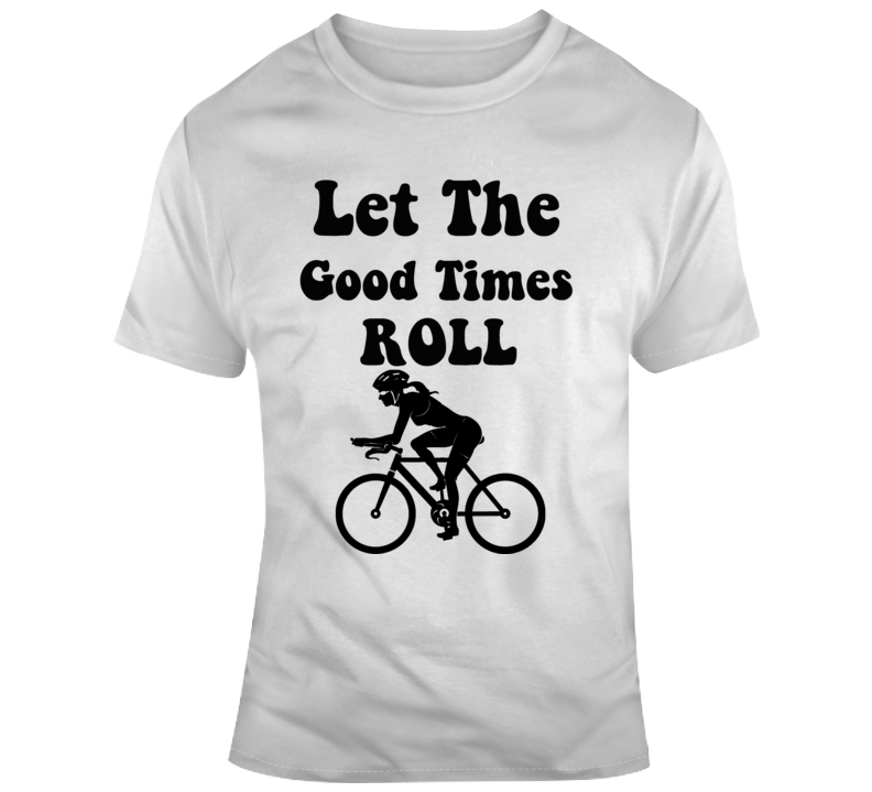 Let The Good Times Roll Cool Woman Cyclist T-Shirt Bicyling Conversation Starter