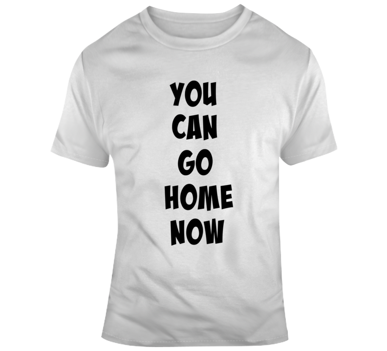 You Can Go Home Now Novelty T-shirt Sarcastic Conversation Starter Glam Tee Top