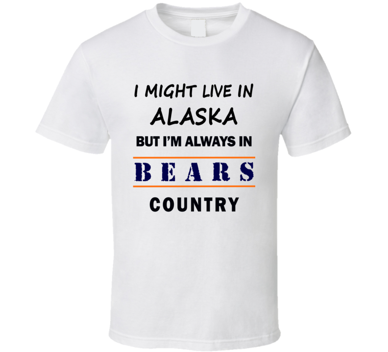I Might Live In Alaska But Im Always In Bears Country T Shirt Chicago Fan Tee