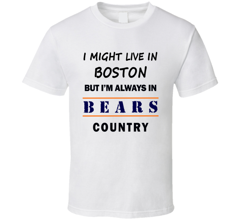 I Might Live In Boston But Im Always In Bears Country T Shirt Chicago Fan Tee