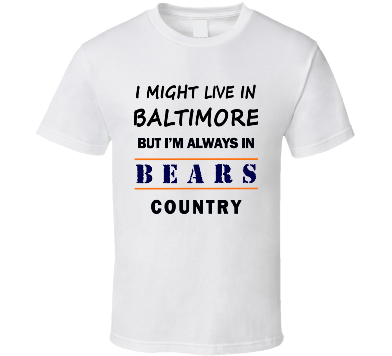 I Might Live In Baltimore But Im Always In Bears Country T Shirt Chicago Fan Tee