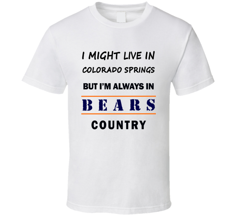 I Might Live In Colorado Springs But Im Always In Bears Country T Shirt Chicago