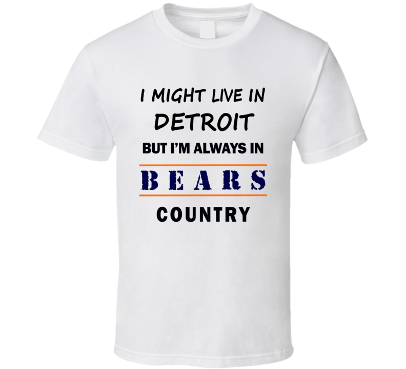 I Might Live In Detroit But Im Always In Bears Country T Shirt Chicago Fans Tee