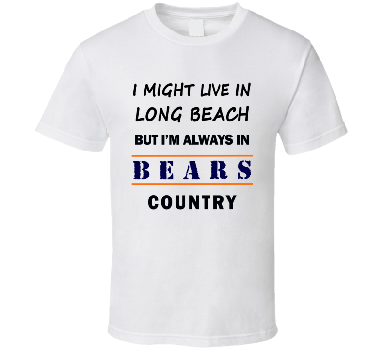 I Might Live In Long Beach But Im Always In Bears Country T Shirt Chicago Fans