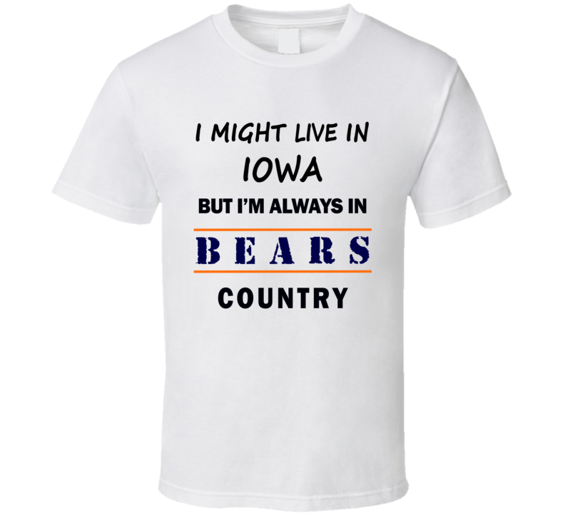 I Might Live In Iowa But Im Always In Bears Country T Shirt Chicago Fans Tee Top