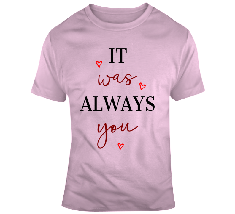 It Was Always You Loving Hearts Heart Glam Ladies Fashion Holiday Tee T Shirt