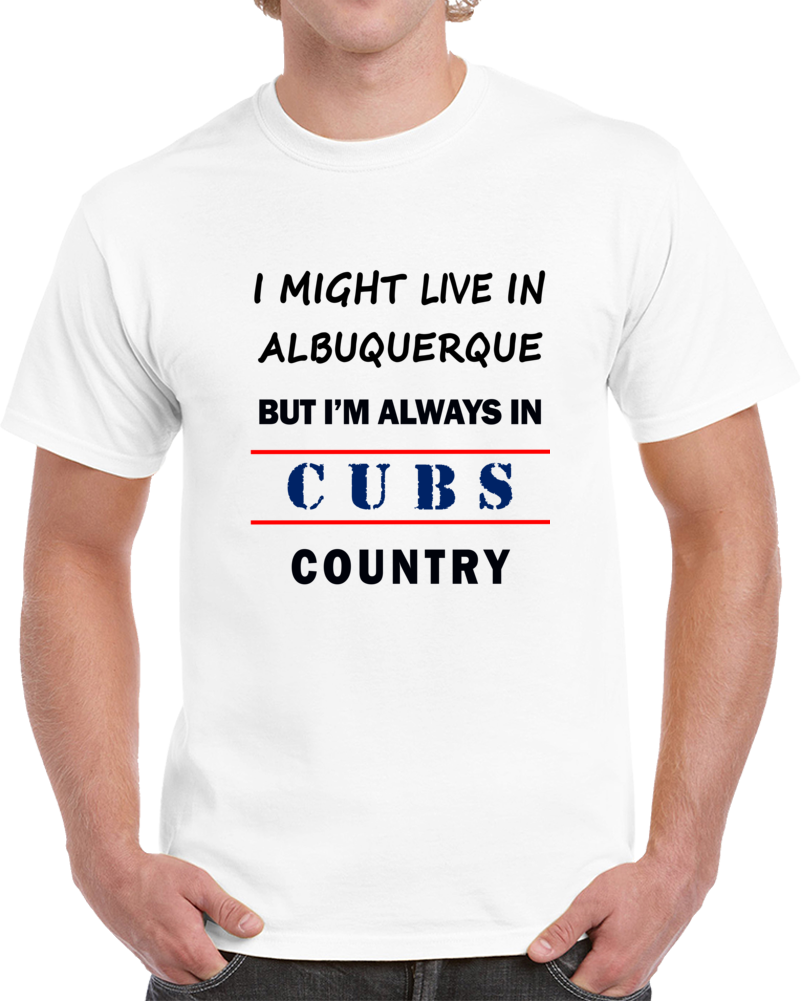 I Might Live In Albuquerque But Im Always In Cubs Country Chicago Fan Tee T Shirt