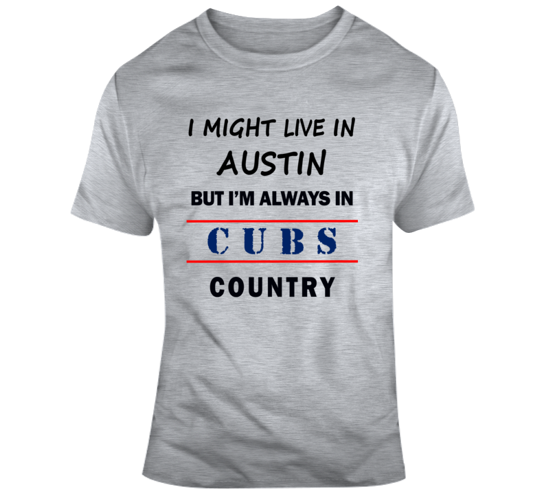 I Might Live In Austin But Im Always In Cubs Country Tee Chicago Fan T Shirt