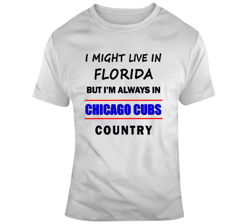 I Might Live In Florida But Im Always In Chicago Cubs Country Tee Baseball Fan TShirt Gift