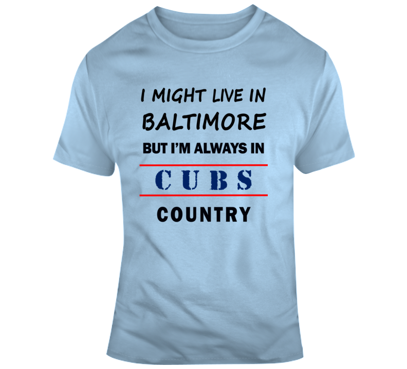 I Might Live In Baltimore But Im Always In Cubs Country Tee Chicago Baseball Fan T Shirt