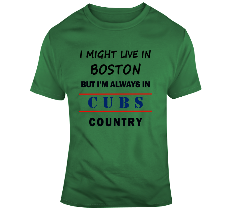 I Might Live In Boston But Im Always In Cubs Country Tee Chicago Baseball Fan T Shirt