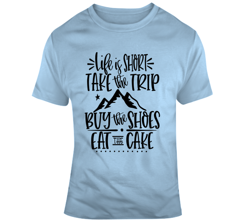 Life Is Short Take The Trip Eat The Cake Motivational T-Shirt A Great Gift Tee T Shirt