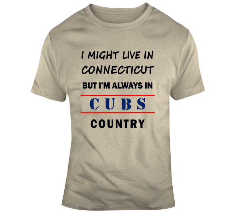 I Might Live In Connecticut But Im Always In Cubs Country Tee  - Chicago T Shirt