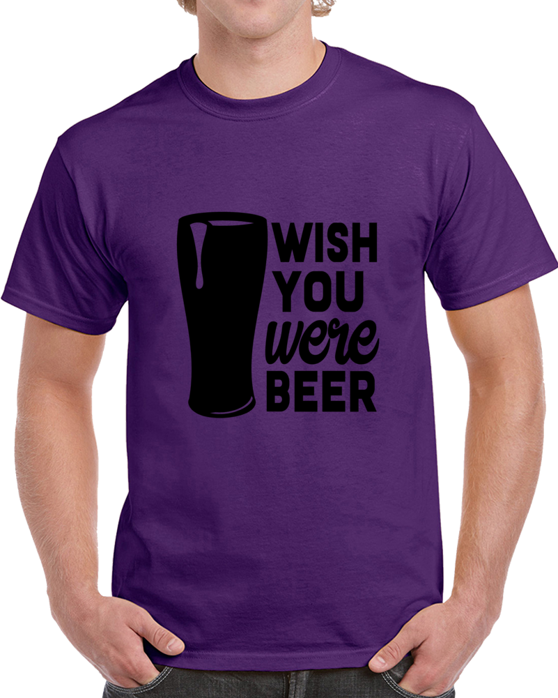 Wish You Were Beer Funny T Shirt - Novelty Conversation Starter Glam Party Tee  T Shirt
