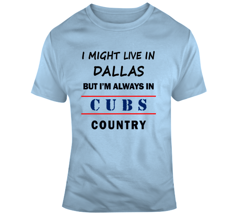 I Might Live In Dallas But Im Always In Cubs Country Tee Chicago Sports Fan Gift T Shirt