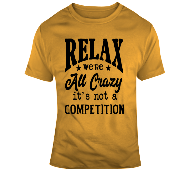 Relax Were All Crazy Its Not A Competition Funny Tee Hilarious Party Gift T Shirt