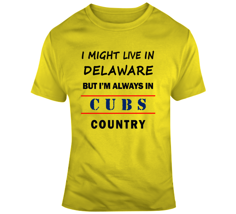I Might Live In Delaware But Im Always In Cubs Country Tee Chicago Fan T Shirt