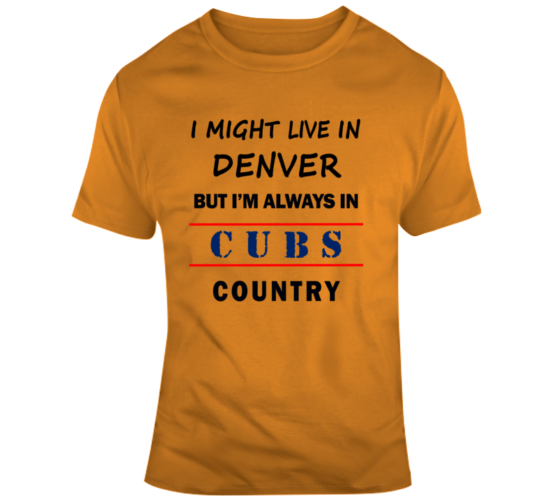 I Might Live In Denver But Im Always In Cubs Country Tee Chicago Sports T Shirt
