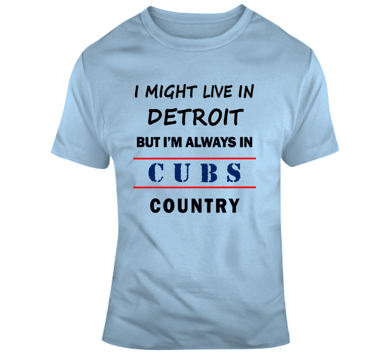 I Might Live In Detroit But Im Always In Cubs Country Tee Chicago Fan T Shirt