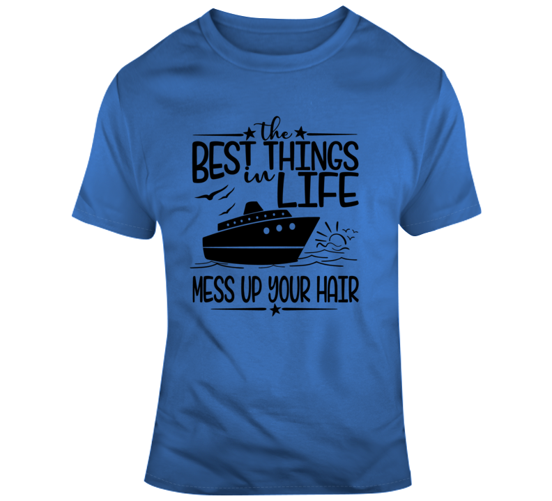 The Best Things In Life Mess Up Your Hair T-Shirt Great Cruise Vacation Gift Tee T Shirt