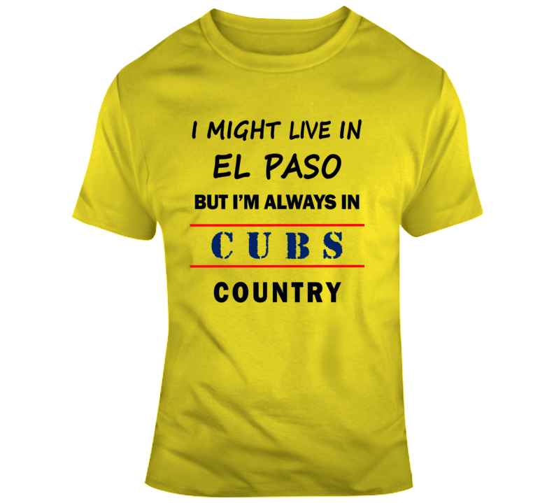 I Might Live In El Paso But Im Always In Cubs Country Tee Chicago Fan T Shirt