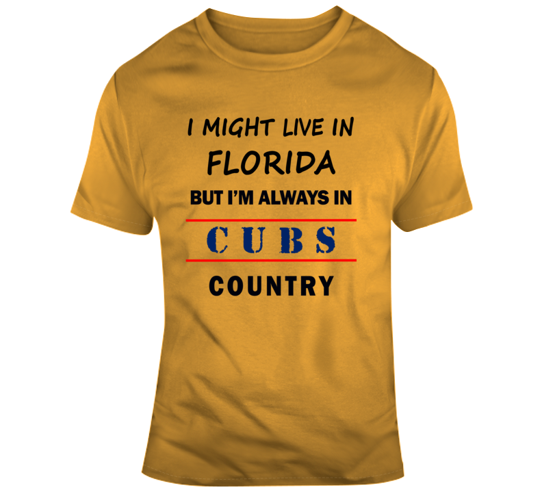 I Might Live In Florida But Im Always In Cubs Country Tee Chicago Fan T Shirt