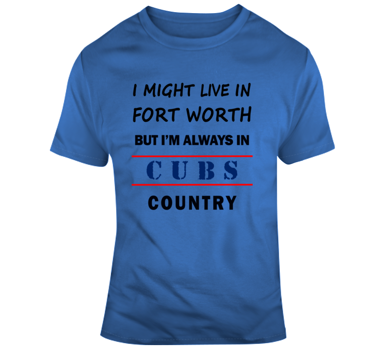 I Might Live In Fort Worth But Im Always In Cubs Country Tee A Cool Chicago Fan T Shirt