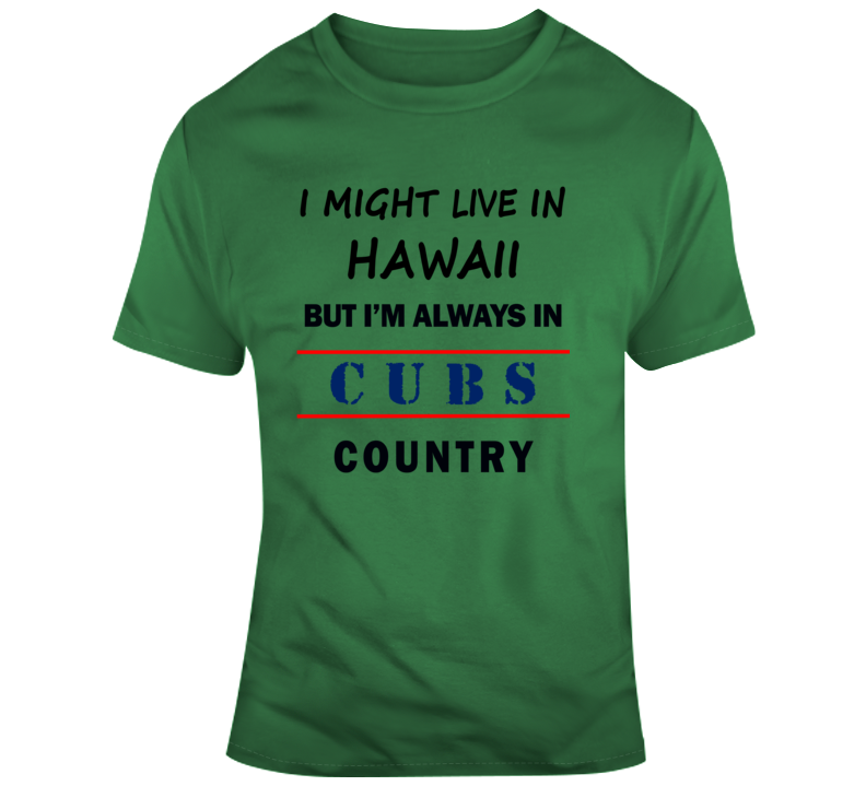 I Might Live In Hawaii But Im Always In Cubs Country Tee Chicago Sports T Shirt