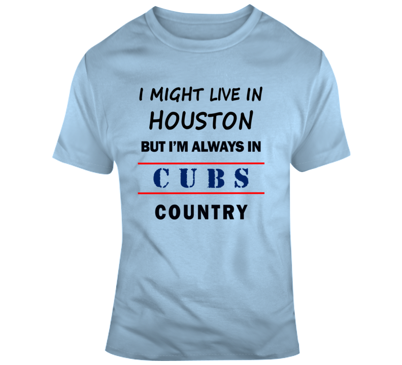 I Might Live In Houston But Im Always In Cubs Country Tee Chicago Fan T Shirt