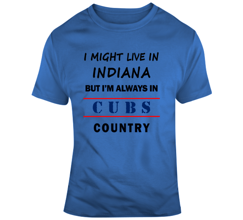 I Might Live In Indiana But Im Always In Cubs Country Tee Chicago Fan T Shirt