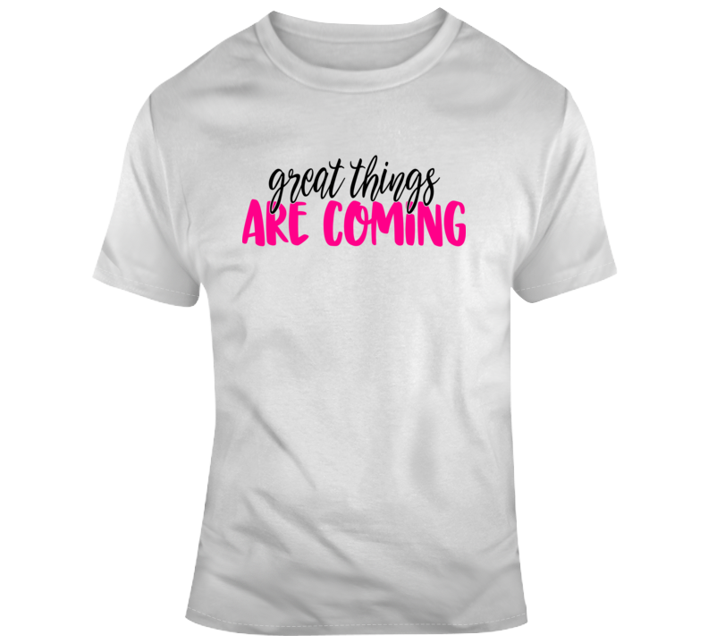 Great Things Are Coming Positive T-Shirt Motivational Tee And Hopeful Gift T Shirt
